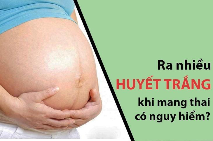Huyết trắng ra nhiều khi mang thai cũng cảnh báo các dấu hiệu nguy hiểm